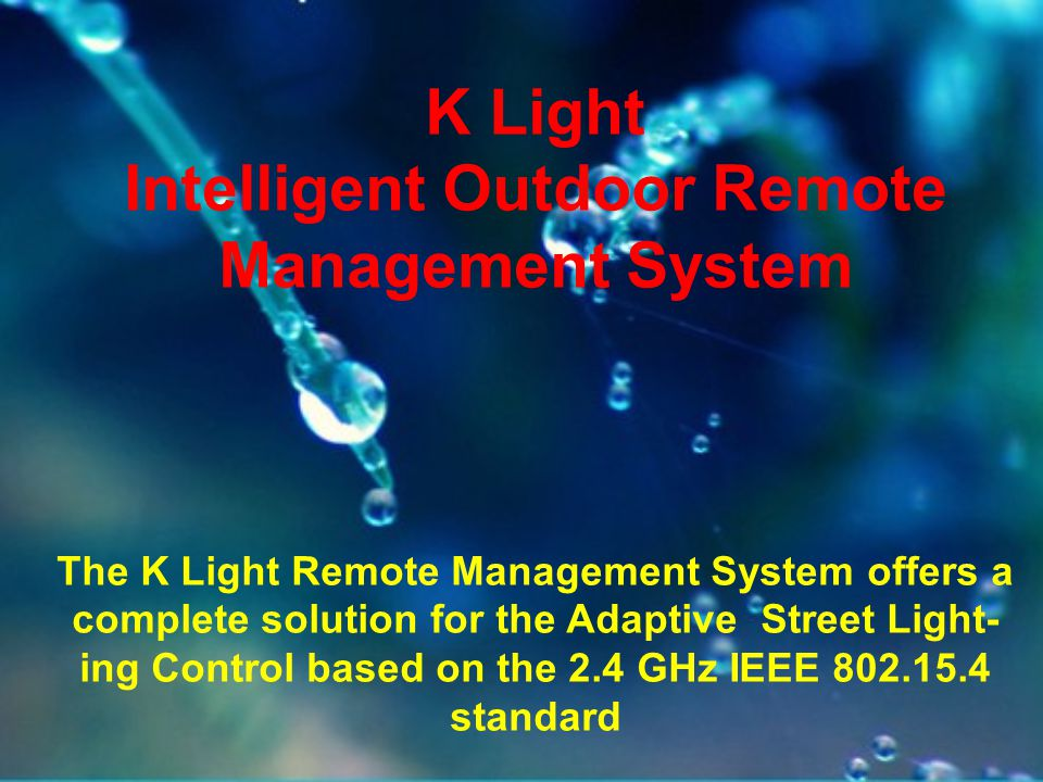 K Light Intelligent Outdoor Remote Management System The K Light Remote Management System offers a complete solution for the Adaptive Street Light- ing Control based on the 2.4 GHz IEEE 802.15.4 standard