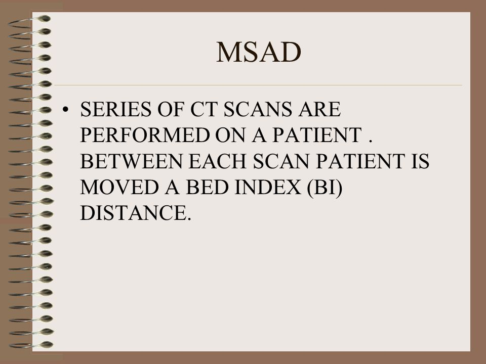 MSAD SERIES OF CT SCANS ARE PERFORMED ON A PATIENT .