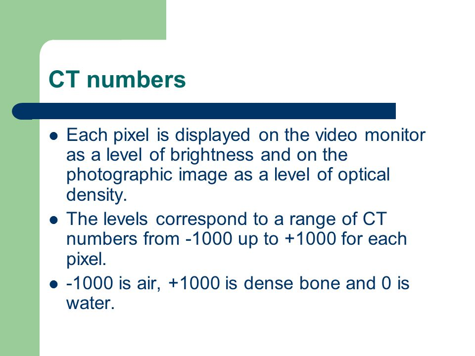 CT numbers Each pixel is displayed on the video monitor as a level of brightness and on the photographic image as a level of optical density.