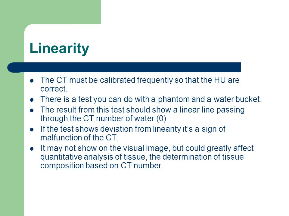 Linearity The CT must be calibrated frequently so that the HU are correct. There is a test you can do with a phantom and a water bucket.