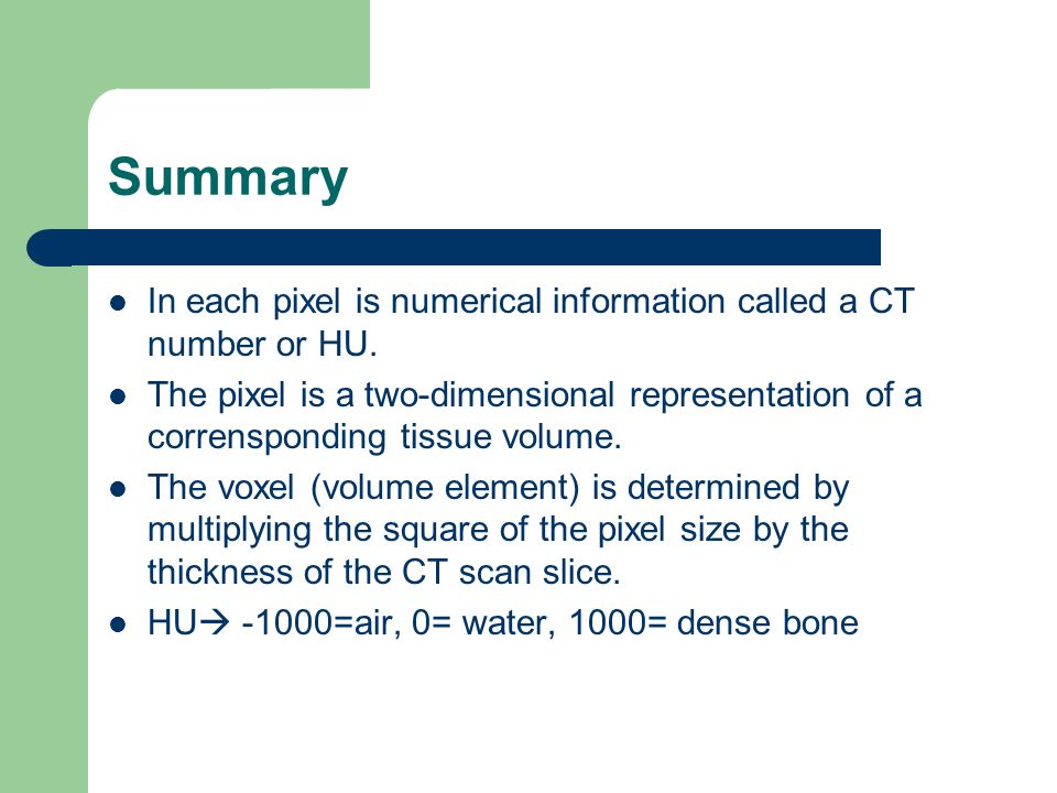 Summary In each pixel is numerical information called a CT number or HU.
