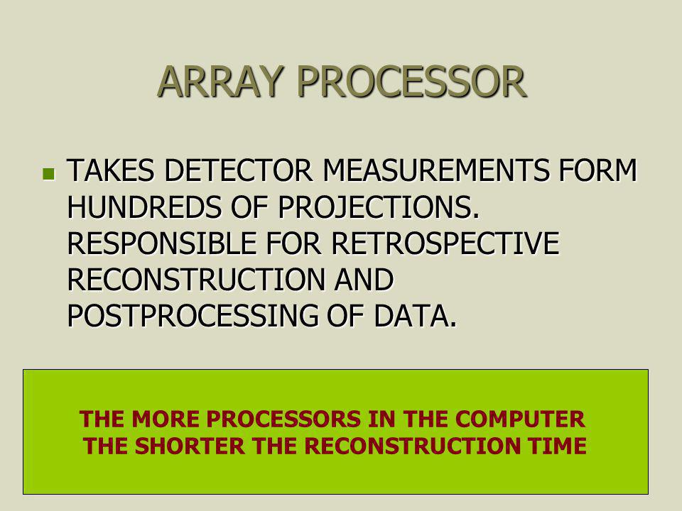 ARRAY PROCESSOR TAKES DETECTOR MEASUREMENTS FORM HUNDREDS OF PROJECTIONS. RESPONSIBLE FOR RETROSPECTIVE RECONSTRUCTION AND POSTPROCESSING OF DATA.