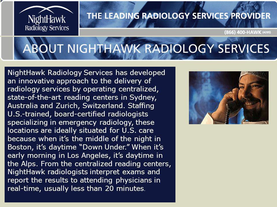 NightHawk Radiology Services has developed an innovative approach to the delivery of radiology services by operating centralized, state-of-the-art reading centers in Sydney, Australia and Zurich, Switzerland.