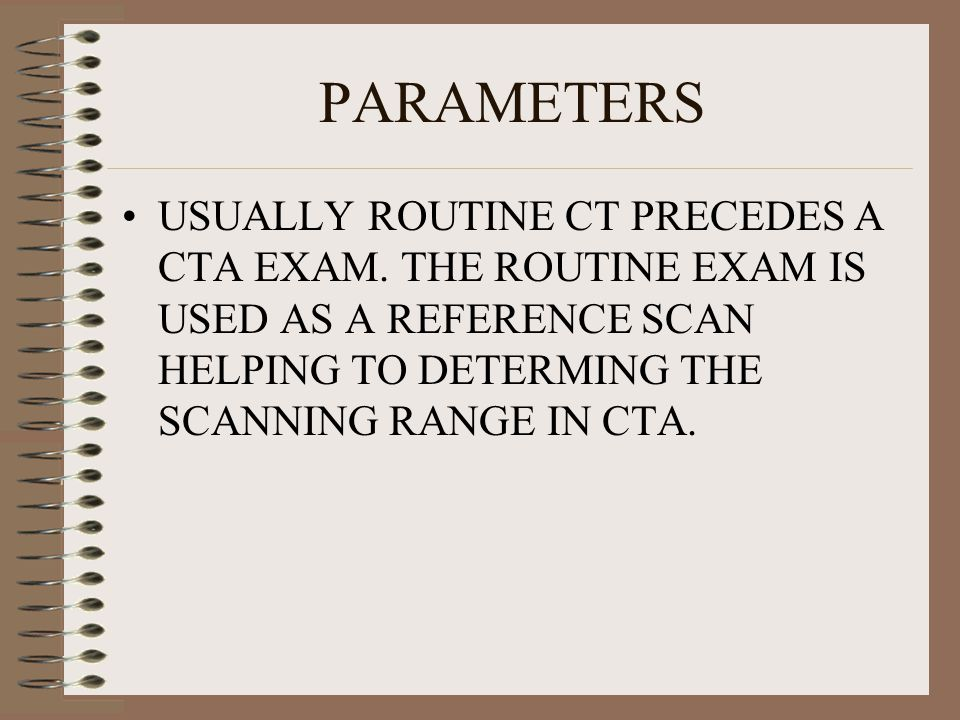 PARAMETERS USUALLY ROUTINE CT PRECEDES A CTA EXAM.
