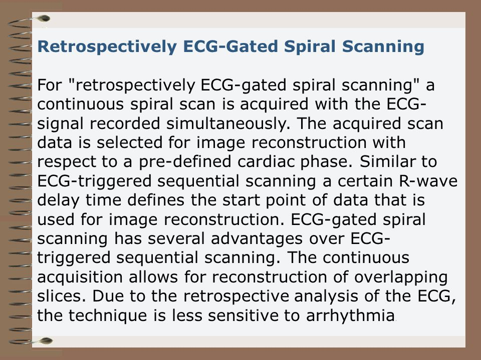 Retrospectively ECG-Gated Spiral Scanning For retrospectively ECG-gated spiral scanning a continuous spiral scan is acquired with the ECG-signal recorded simultaneously.