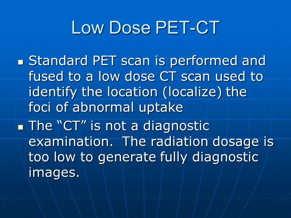 Low Dose PET-CT Standard PET scan is performed and fused to a low dose CT scan used to identify the location (localize) the foci of abnormal uptake.