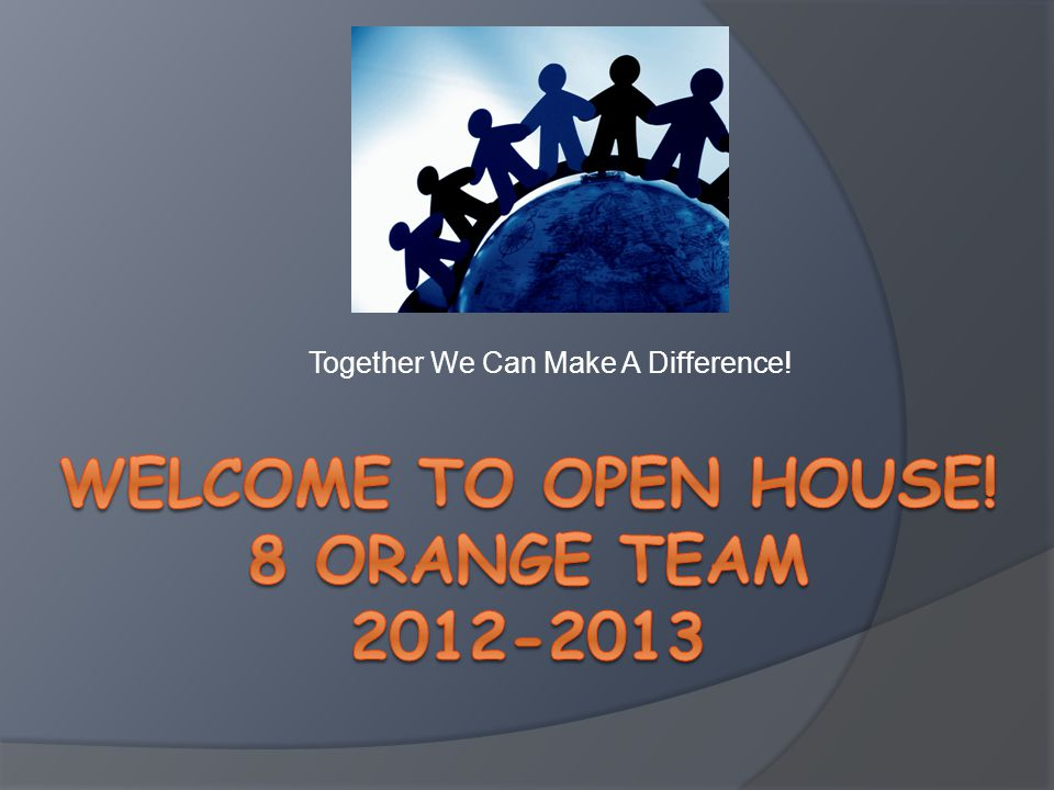 Welcome To Open House! 8 Orange TeaM 2012-2013