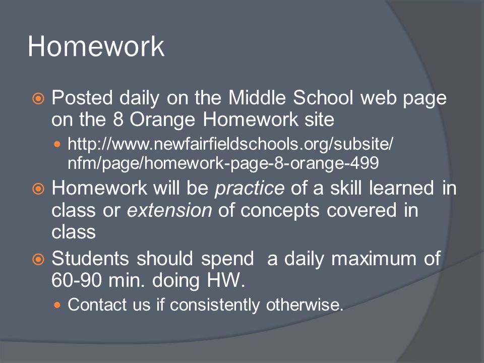 Homework Posted daily on the Middle School web page on the 8 Orange Homework site.