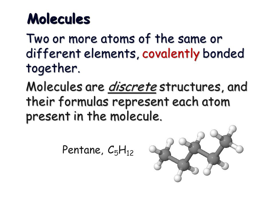 Molecules Two or more atoms of the same or different elements, covalently bonded together.
