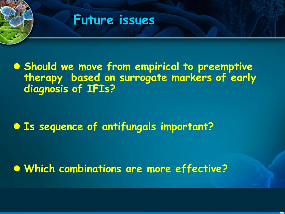 Future issues Should we move from empirical to preemptive therapy based on surrogate markers of early diagnosis of IFIs