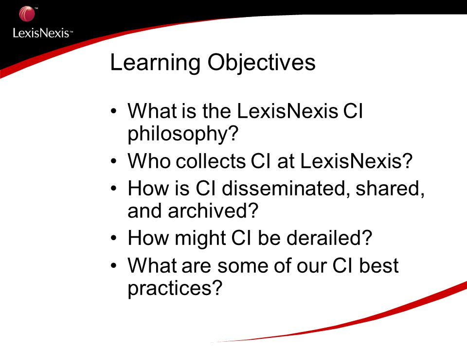 Learning Objectives What is the LexisNexis CI philosophy