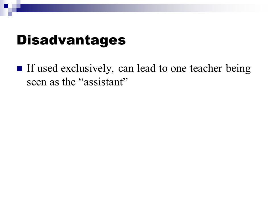 Disadvantages If used exclusively, can lead to one teacher being seen as the assistant