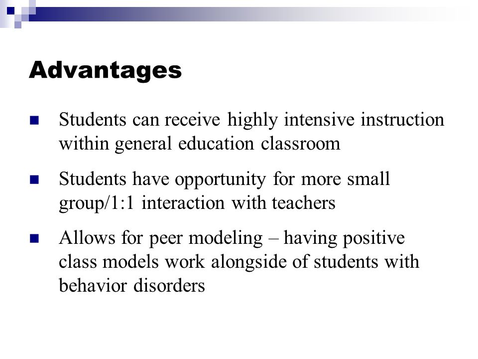 Advantages Students can receive highly intensive instruction within general education classroom.