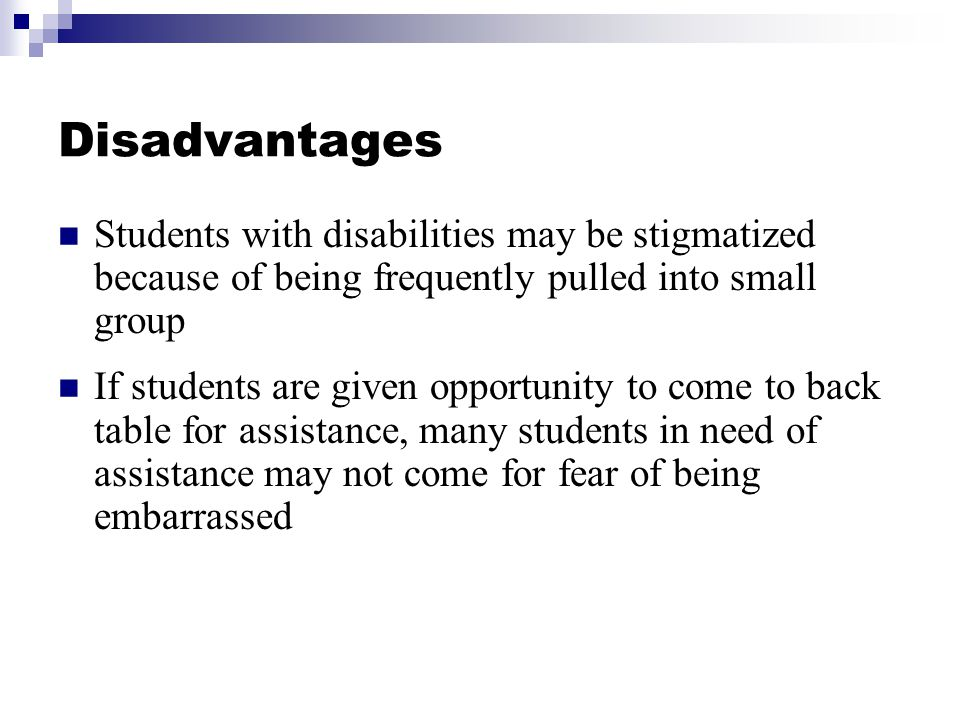 Disadvantages Students with disabilities may be stigmatized because of being frequently pulled into small group.