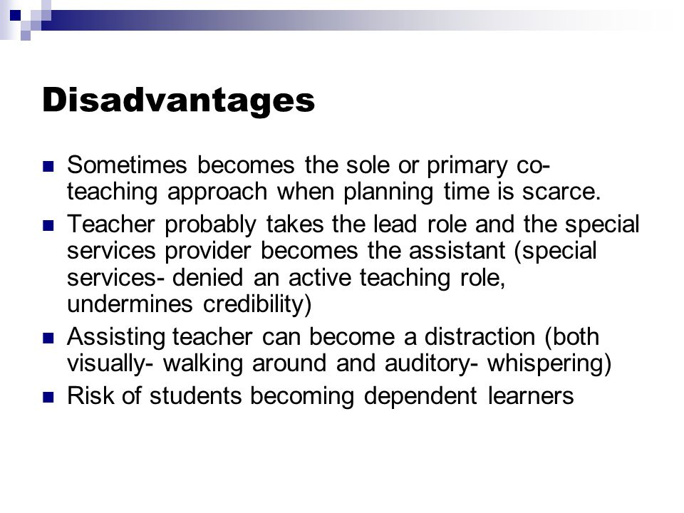 Disadvantages Sometimes becomes the sole or primary co-teaching approach when planning time is scarce.