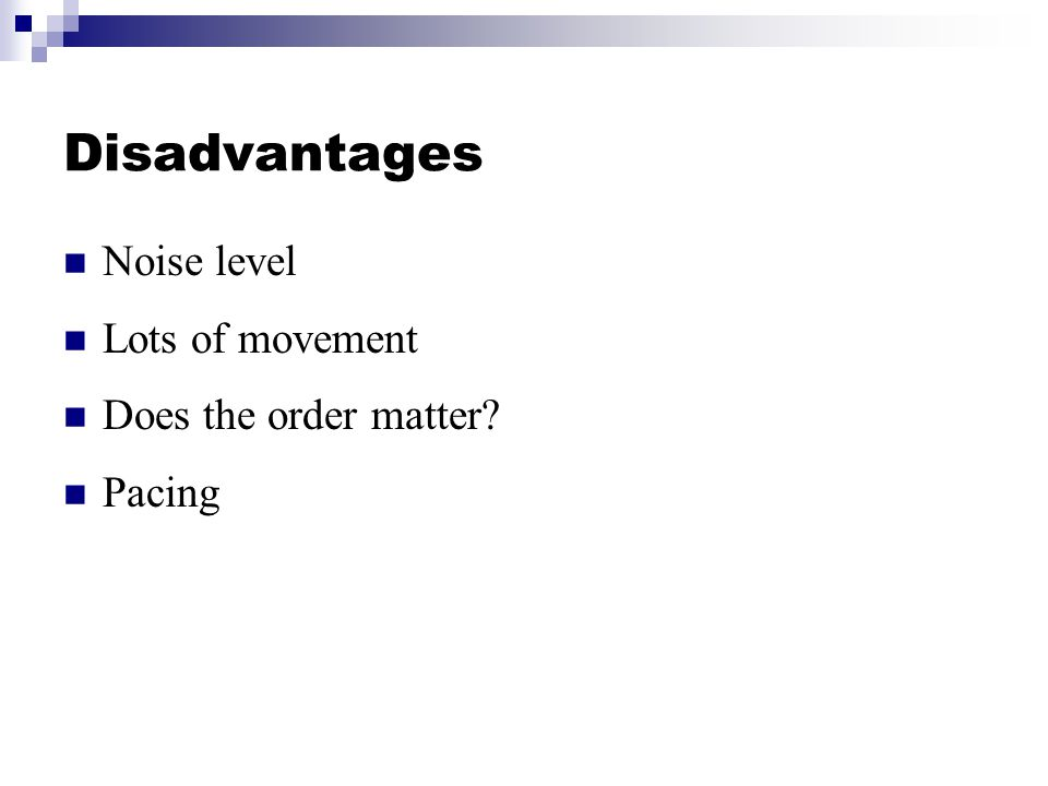 Disadvantages Noise level Lots of movement Does the order matter