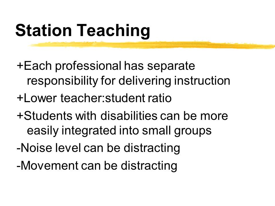 Station Teaching +Each professional has separate responsibility for delivering instruction. +Lower teacher:student ratio.