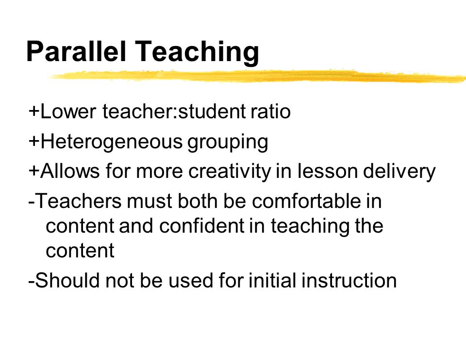 Parallel Teaching +Lower teacher:student ratio +Heterogeneous grouping