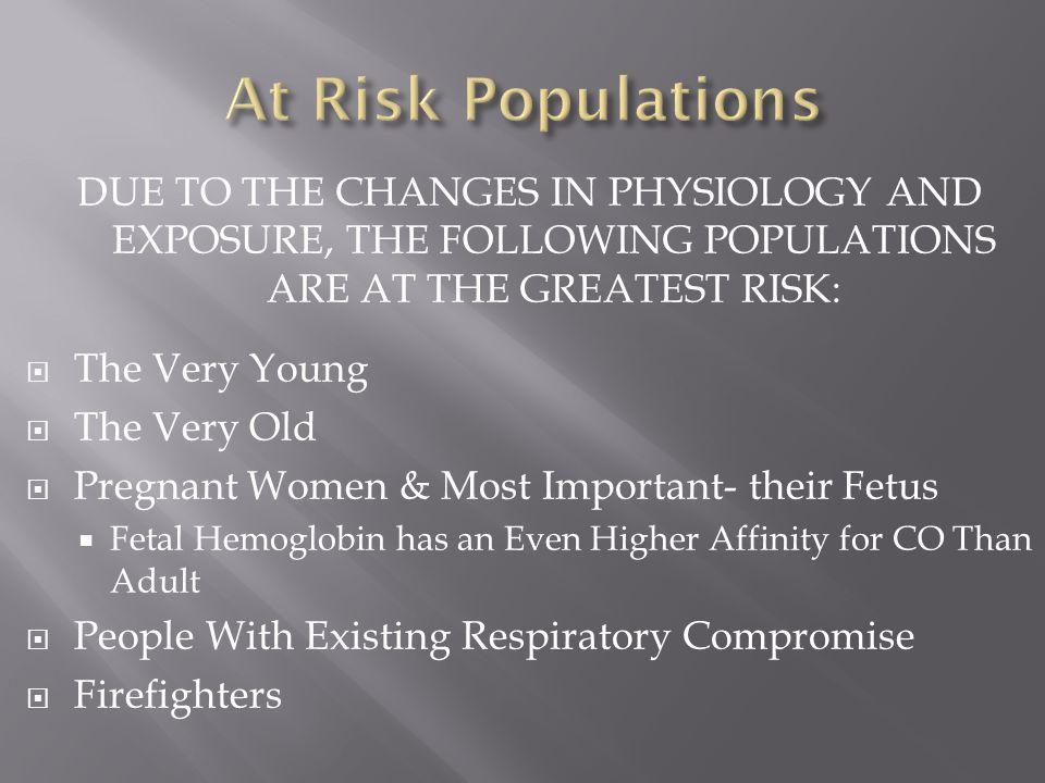 At Risk Populations DUE TO THE CHANGES IN PHYSIOLOGY AND EXPOSURE, THE FOLLOWING POPULATIONS ARE AT THE GREATEST RISK:
