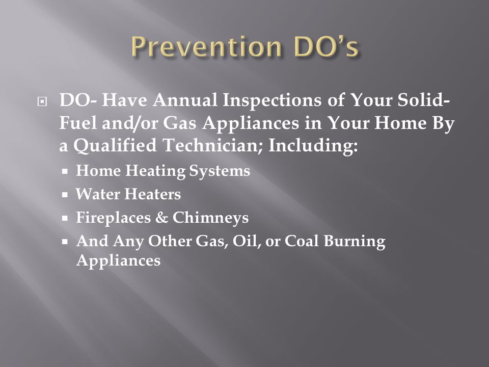 Prevention DO's DO- Have Annual Inspections of Your Solid-Fuel and/or Gas Appliances in Your Home By a Qualified Technician; Including: