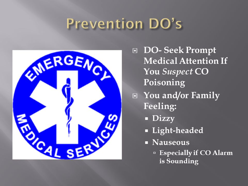 Prevention DO's DO- Seek Prompt Medical Attention If You Suspect CO Poisoning. You and/or Family Feeling: