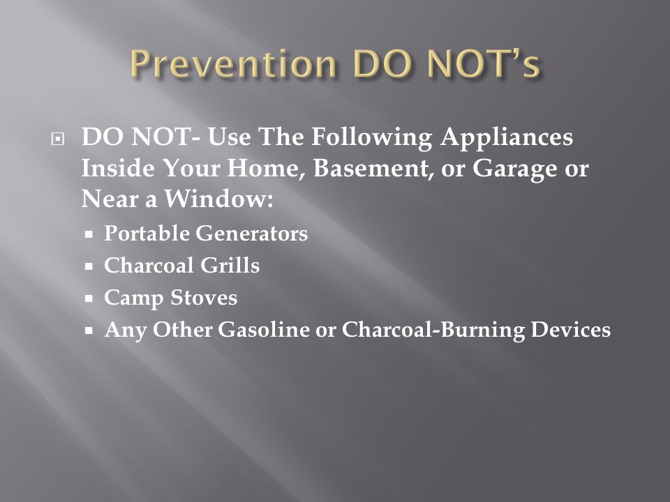 Prevention DO NOT's DO NOT- Use The Following Appliances Inside Your Home, Basement, or Garage or Near a Window: