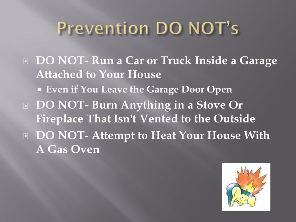 Prevention DO NOT's DO NOT- Run a Car or Truck Inside a Garage Attached to Your House. Even if You Leave the Garage Door Open.