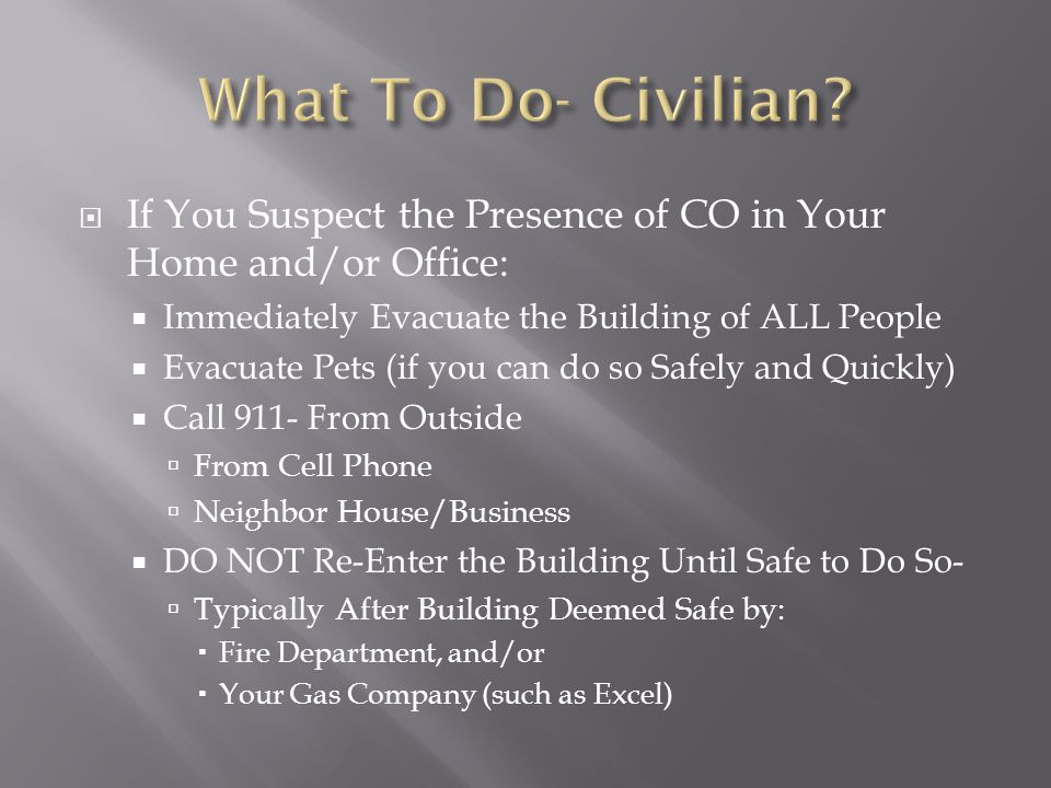 What To Do- Civilian If You Suspect the Presence of CO in Your Home and/or Office: Immediately Evacuate the Building of ALL People.