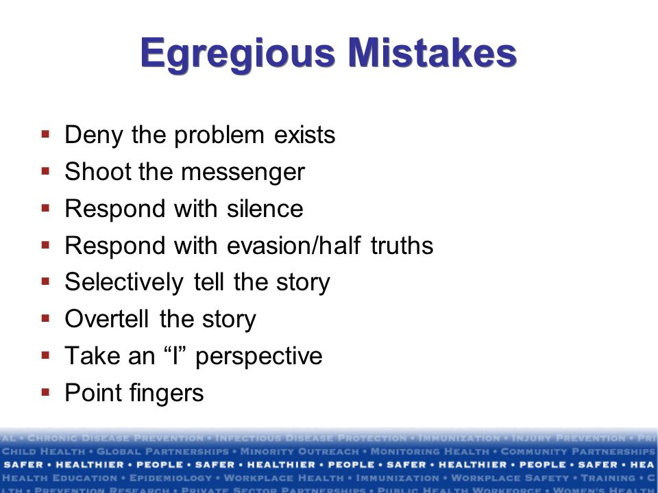 Egregious Mistakes Deny the problem exists Shoot the messenger