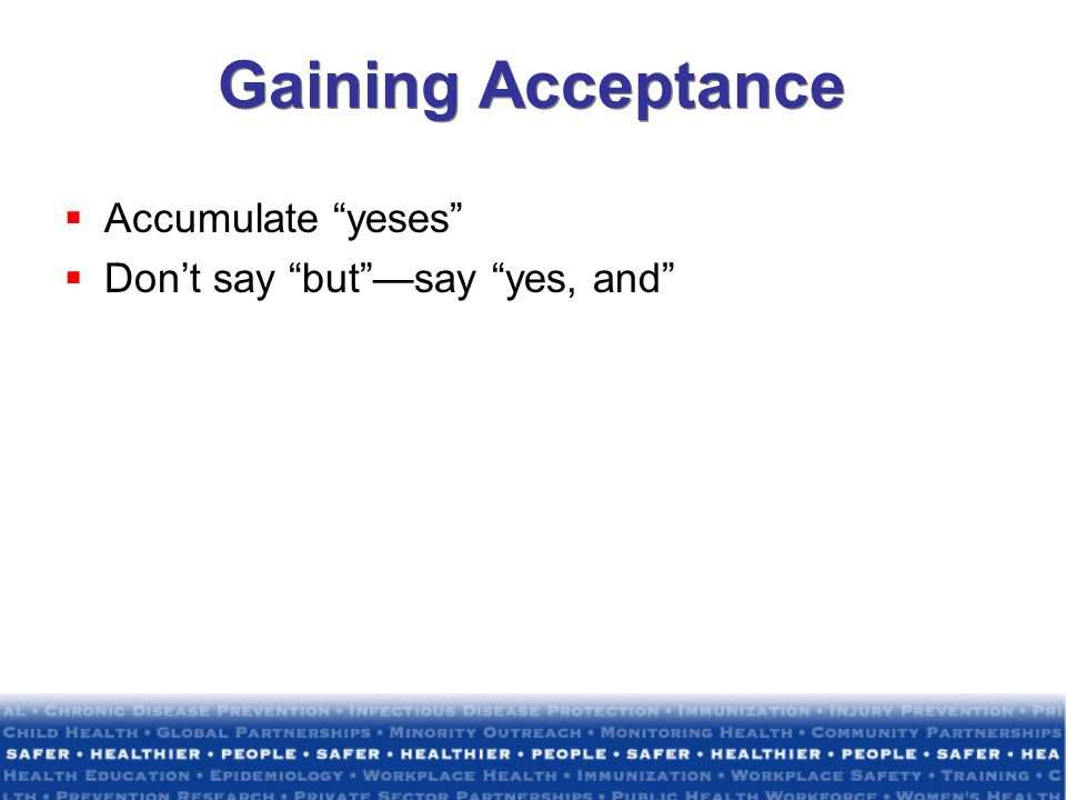 Gaining Acceptance Accumulate yeses Don't say but —say yes, and