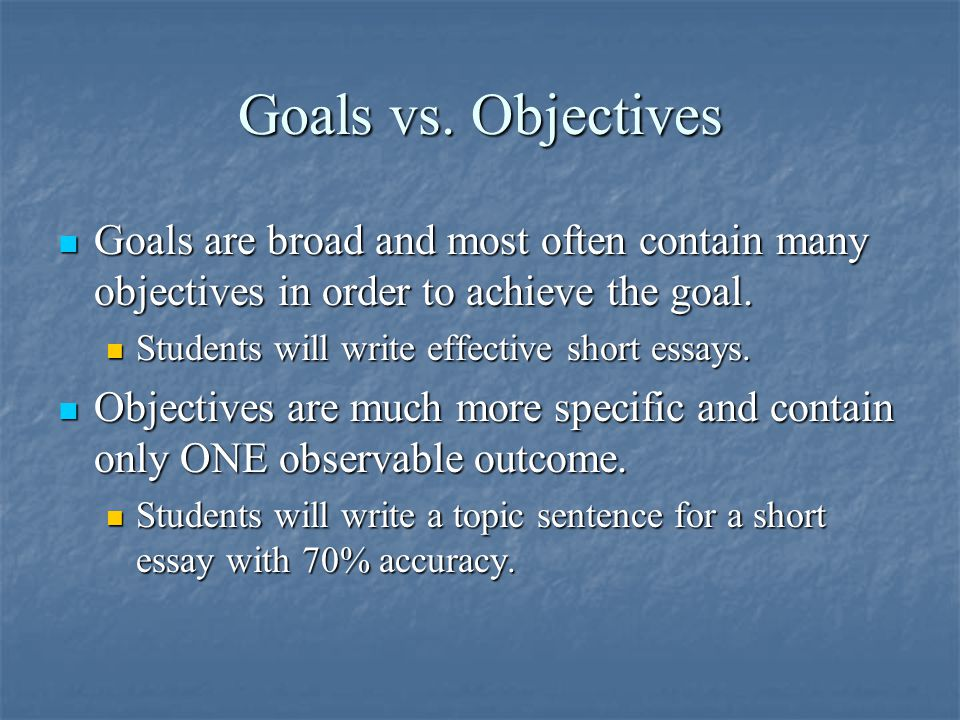Goals vs. Objectives Goals are broad and most often contain many objectives in order to achieve the goal.