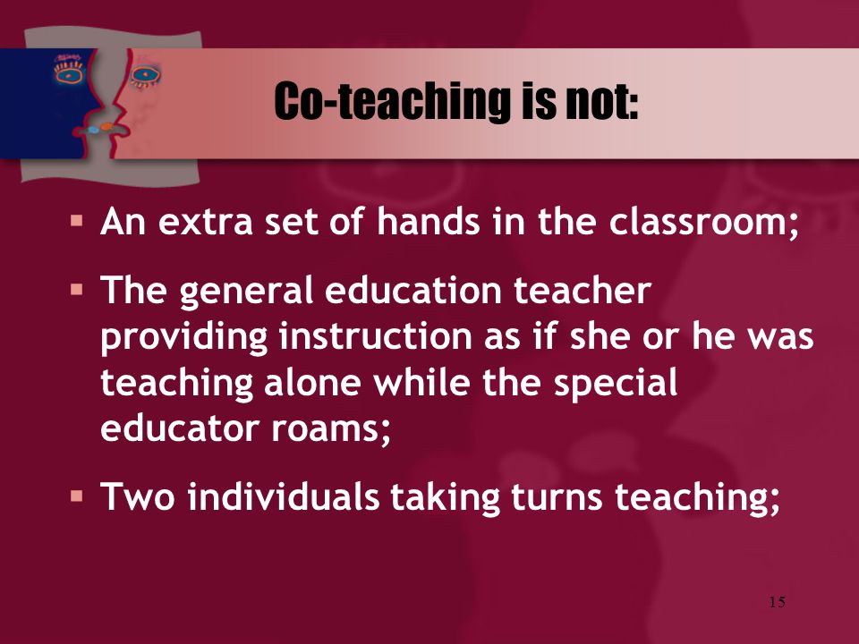 Co-teaching is not: An extra set of hands in the classroom;
