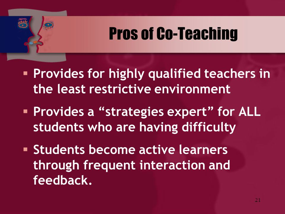 Pros of Co-Teaching Provides for highly qualified teachers in the least restrictive environment.