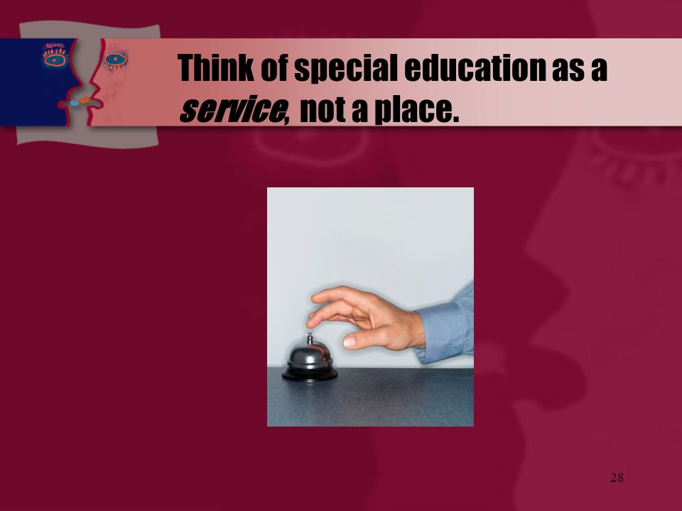 Think of special education as a service, not a place.