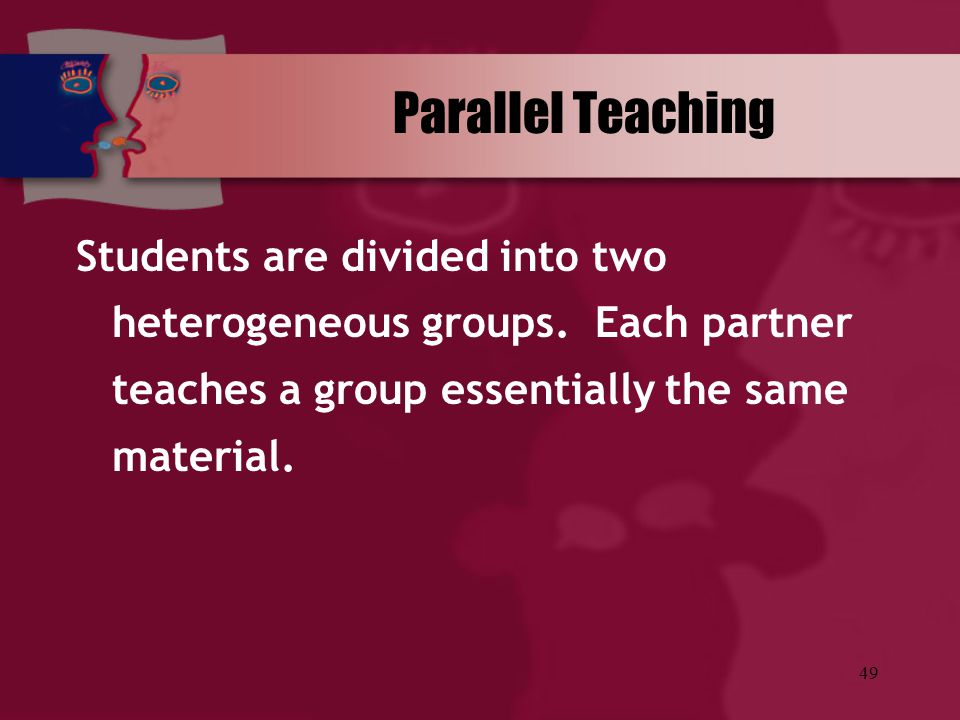 Parallel Teaching Students are divided into two heterogeneous groups.
