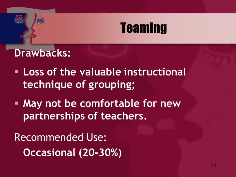 Teaming Drawbacks: Loss of the valuable instructional technique of grouping; May not be comfortable for new partnerships of teachers.
