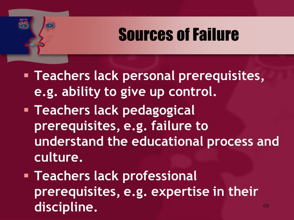Sources of Failure Teachers lack personal prerequisites, e.g. ability to give up control.