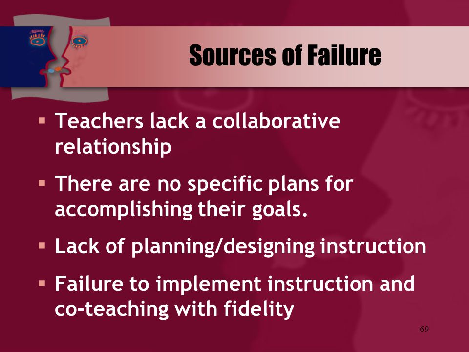 Sources of Failure Teachers lack a collaborative relationship