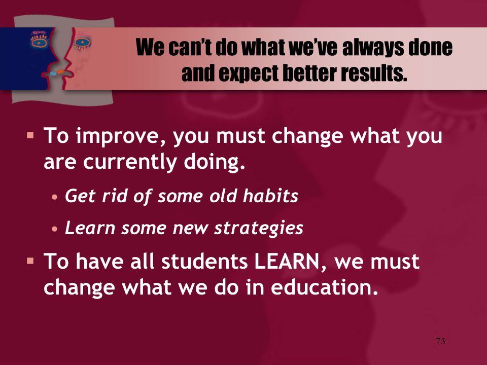 We can't do what we've always done and expect better results.