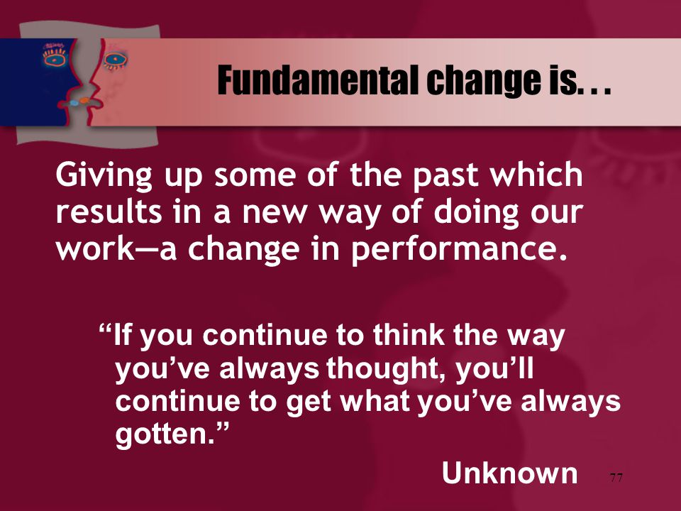 Fundamental change is. . . Giving up some of the past which results in a new way of doing our work—a change in performance.