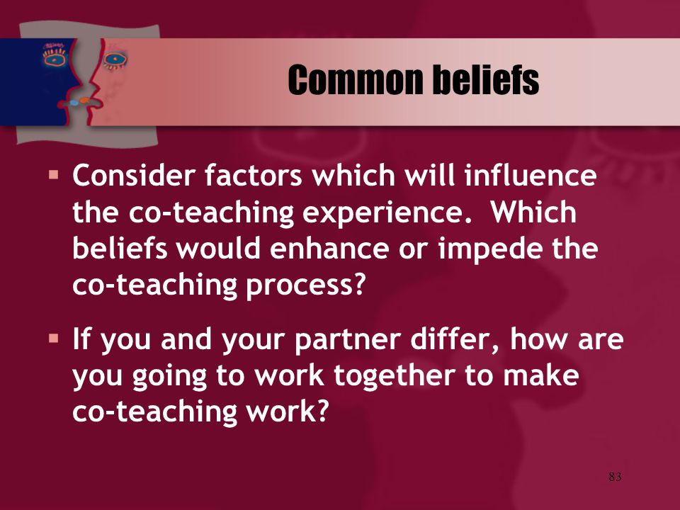 Common beliefs Consider factors which will influence the co-teaching experience. Which beliefs would enhance or impede the co-teaching process