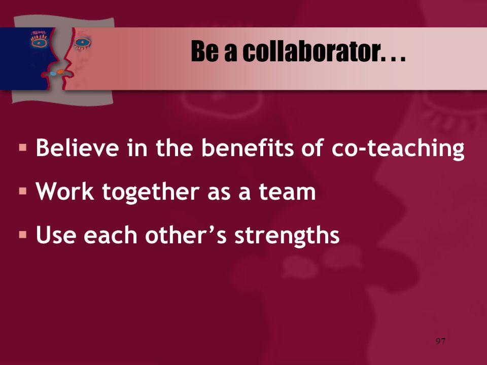 Be a collaborator. . . Believe in the benefits of co-teaching