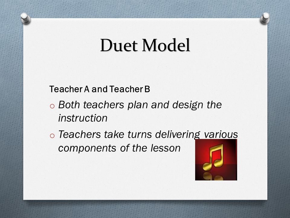 Duet Model Both teachers plan and design the instruction