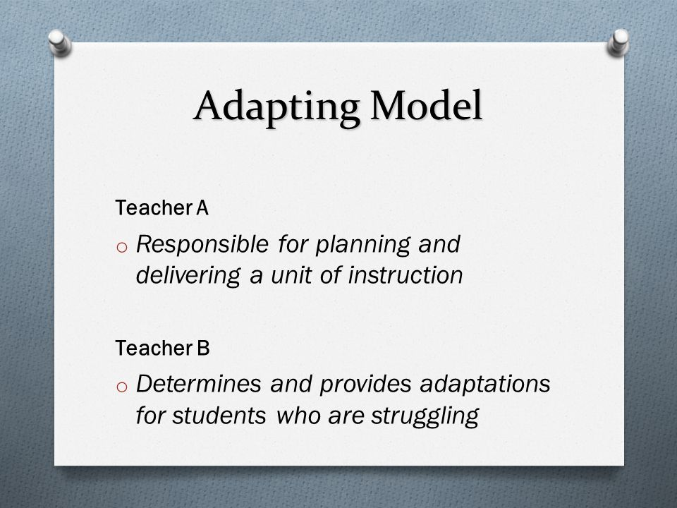 Adapting Model Teacher A. Responsible for planning and delivering a unit of instruction. Teacher B.