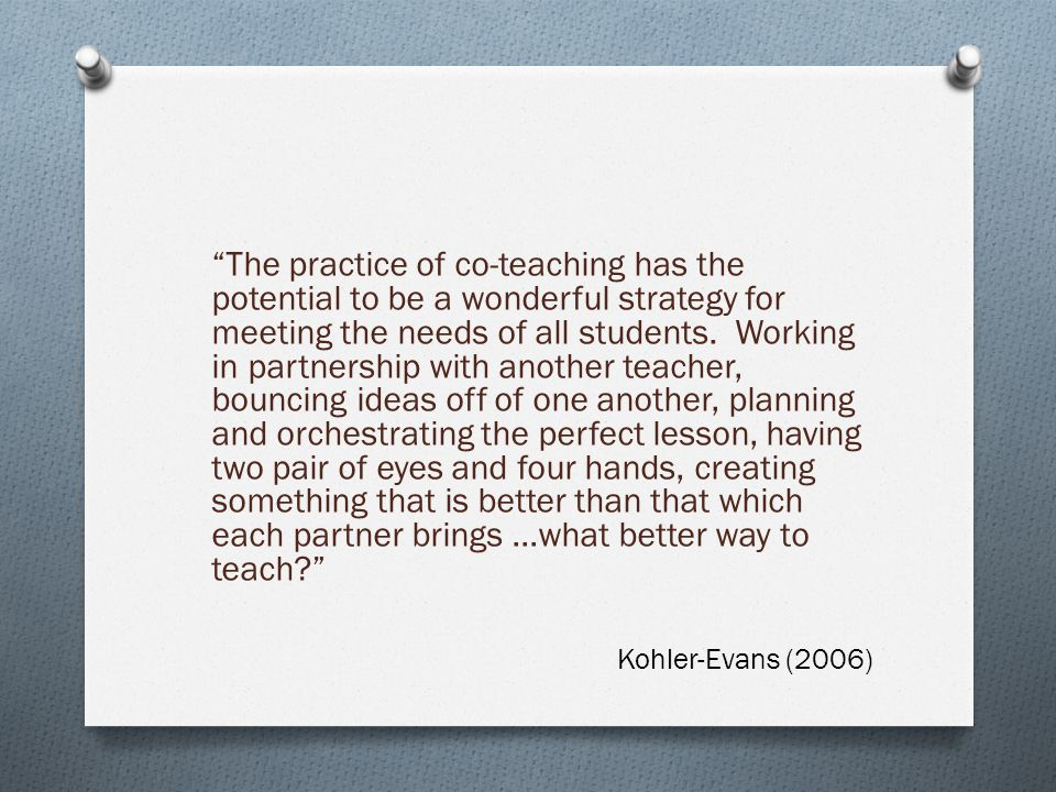 The practice of co-teaching has the potential to be a wonderful strategy for meeting the needs of all students. Working in partnership with another teacher, bouncing ideas off of one another, planning and orchestrating the perfect lesson, having two pair of eyes and four hands, creating something that is better than that which each partner brings …what better way to teach