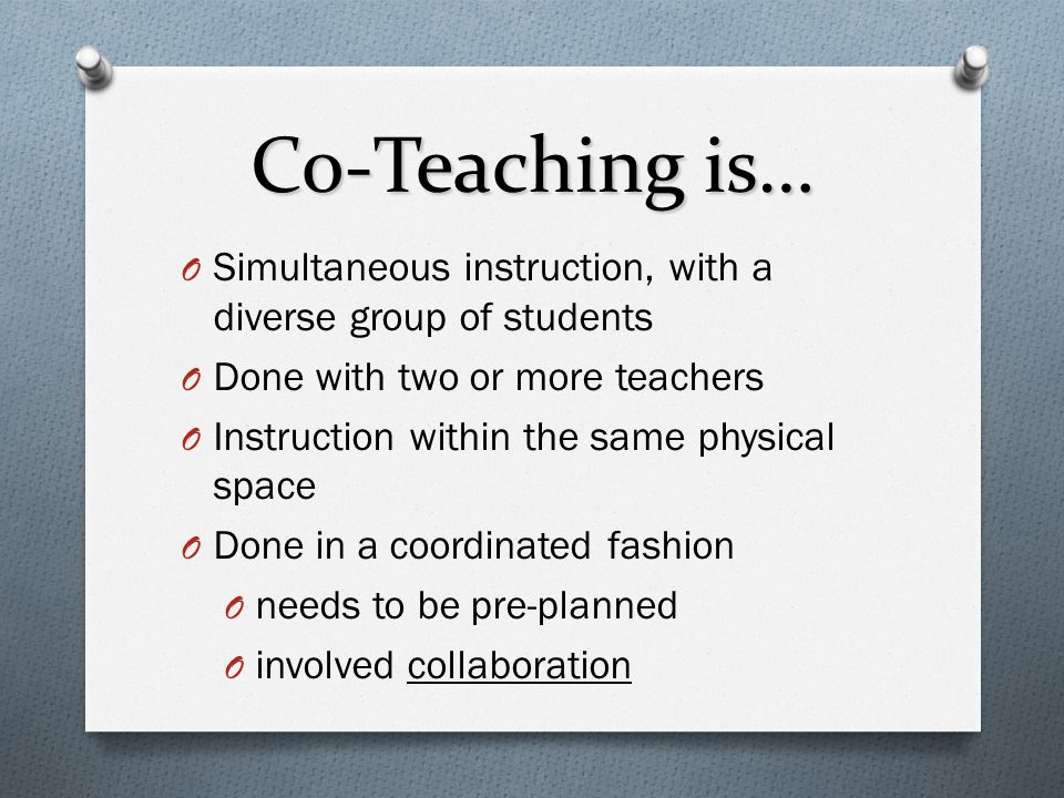 Co-Teaching is… Simultaneous instruction, with a diverse group of students. Done with two or more teachers.