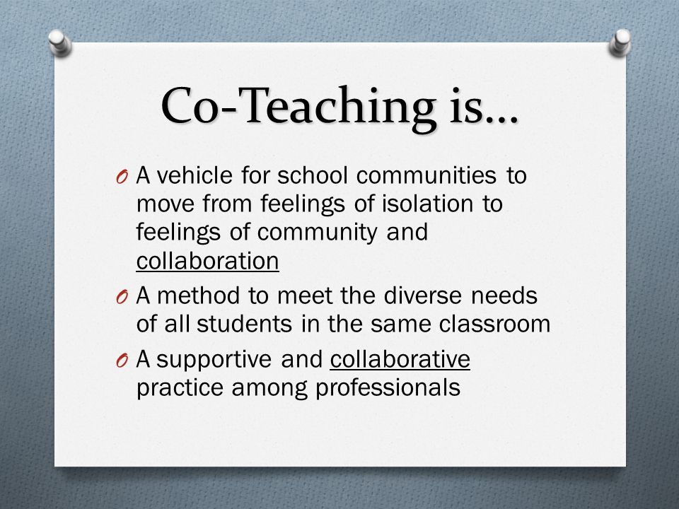Co-Teaching is… A vehicle for school communities to move from feelings of isolation to feelings of community and collaboration.