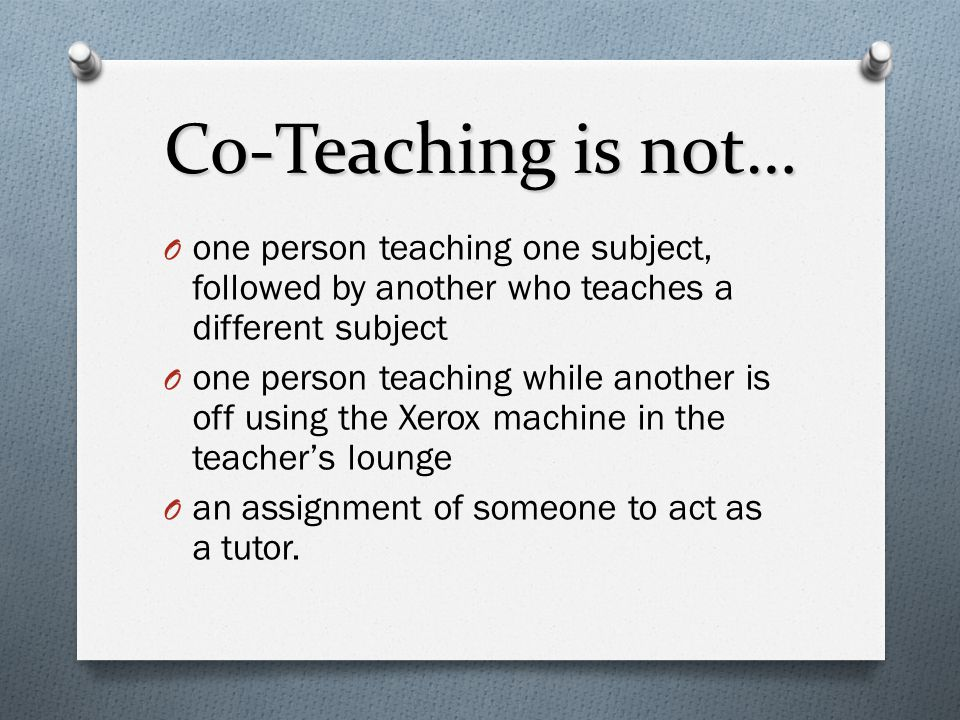 Co-Teaching is not… one person teaching one subject, followed by another who teaches a different subject.