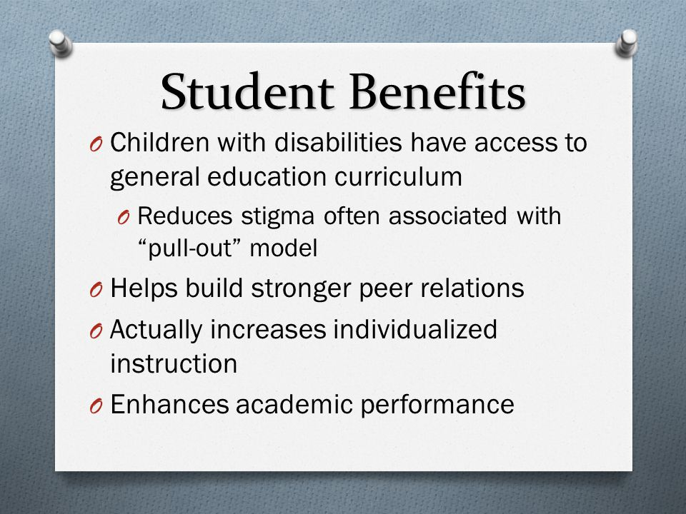 Student Benefits Children with disabilities have access to general education curriculum. Reduces stigma often associated with pull-out model.