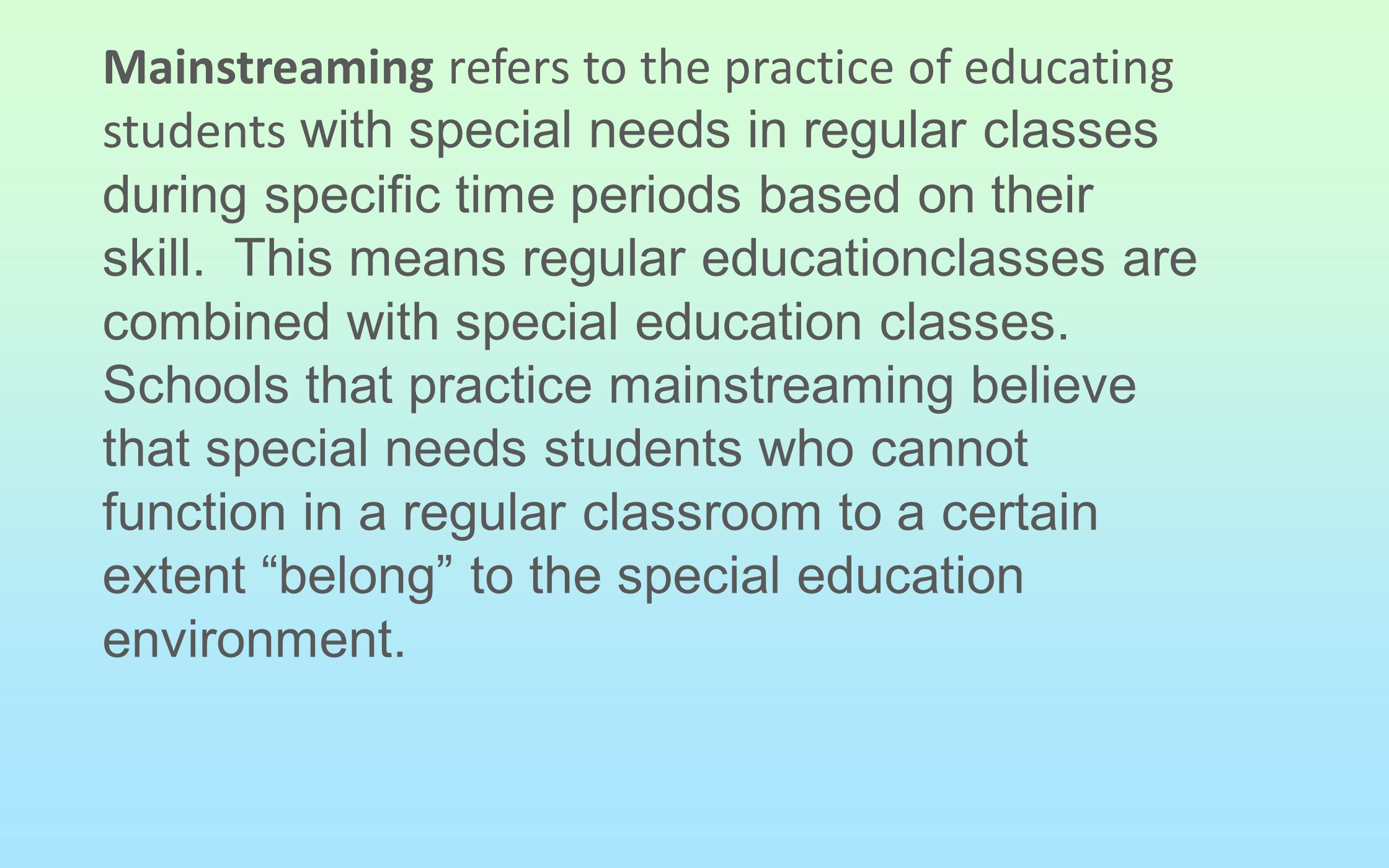 Mainstreaming refers to the practice of educating students with special needs in regular classes during specific time periods based on their skill.